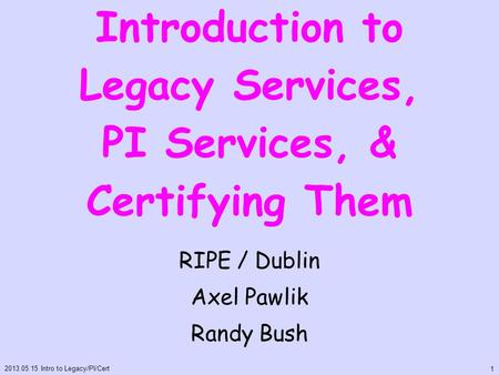 Introduction to Legacy Services, PI Services, & Certifying Them RIPE / Dublin Axel Pawlik Randy Bush 2013.05.15 Intro to Legacy/PI/Cert 1.