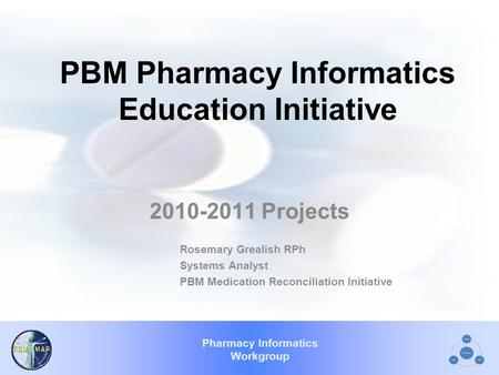 Pharmacy Informatics Workgroup PBM Pharmacy Informatics Education Initiative 2010-2011 Projects Rosemary Grealish RPh Systems Analyst PBM Medication Reconciliation.