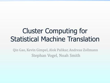 Cluster Computing for Statistical Machine Translation Qin Gao, Kevin Gimpel, Alok Palikar, Andreas Zollmann Stephan Vogel, Noah Smith.