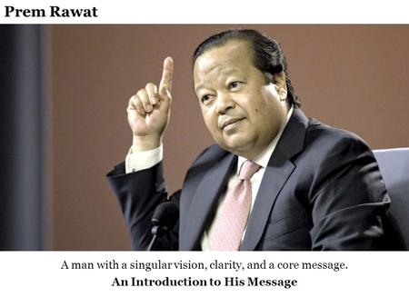 A man with a singular vision, clarity, and a core message. An Introduction to His Message Prem Rawat.