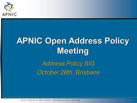A S I A P A C I F I C N E T W O R K I N F O R M A T I O N C E N T R E APNIC Open Address Policy Meeting Address Policy SIG October 26th, Brisbane.
