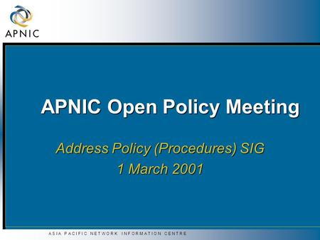 A S I A P A C I F I C N E T W O R K I N F O R M A T I O N C E N T R E APNIC Open Policy Meeting Address Policy (Procedures) SIG 1 March 2001.