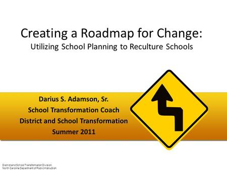 Creating a Roadmap for Change: Utilizing School Planning to Reculture Schools Darius S. Adamson, Sr. School Transformation Coach District and School Transformation.