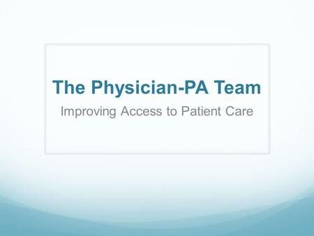 The Physician-PA Team Improving Access to Patient Care.