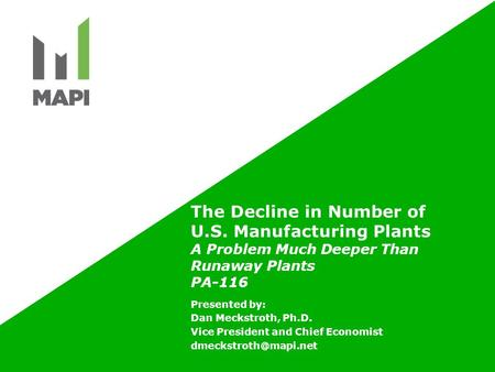 The Decline in Number of U.S. Manufacturing Plants A Problem Much Deeper Than Runaway Plants PA-116 Presented by: Dan Meckstroth, Ph.D. Vice President.