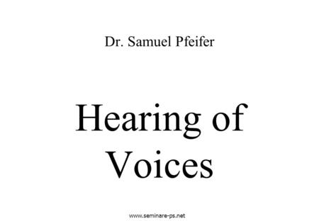 Www.seminare-ps.net Hearing of Voices Dr. Samuel Pfeifer.