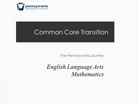 Common Core Transition The Pennsylvania Journey 1 English Language Arts Mathematics.