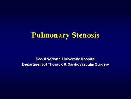 Pulmonary Stenosis Seoul National University Hospital Department of Thoracic & Cardiovascular Surgery.