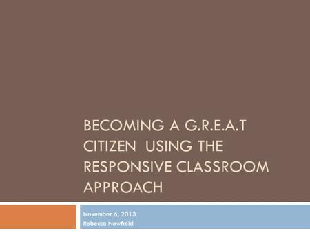 BECOMING A G.R.E.A.T CITIZENUSING THE RESPONSIVE CLASSROOM APPROACH November 6, 2013 Rebecca Newfield.