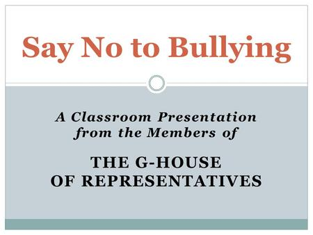 A Classroom Presentation from the Members of THE G-HOUSE OF REPRESENTATIVES Say No to Bullying.