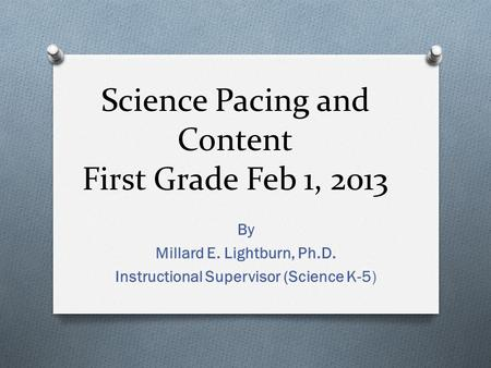 By Millard E. Lightburn, Ph.D. Instructional Supervisor (Science K-5) Science Pacing and Content First Grade Feb 1, 2013.