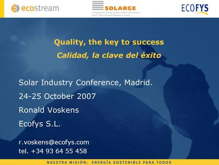 Quality, the key to success Calidad, la clave del éxito Solar Industry Conference, Madrid. 24-25 October 2007 Ronald Voskens Ecofys S.L.