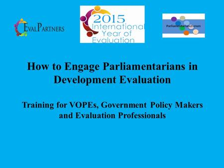How to Engage Parliamentarians in Development Evaluation Training for VOPEs, Government Policy Makers and Evaluation Professionals Parliamentarians Forum.