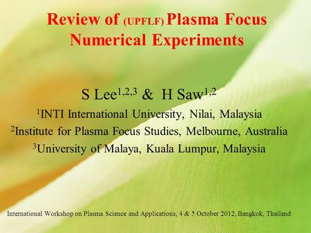 Review of (UPFLF) Plasma Focus Numerical Experiments S Lee 1,2,3 & H Saw 1,2 1 INTI International University, Nilai, Malaysia 2 Institute for Plasma Focus.