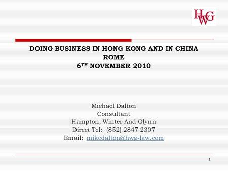 1 DOING BUSINESS IN HONG KONG AND IN CHINA ROME 6 TH NOVEMBER 2010 Michael Dalton Consultant Hampton, Winter And Glynn Direct Tel: (852) 2847 2307 Email: