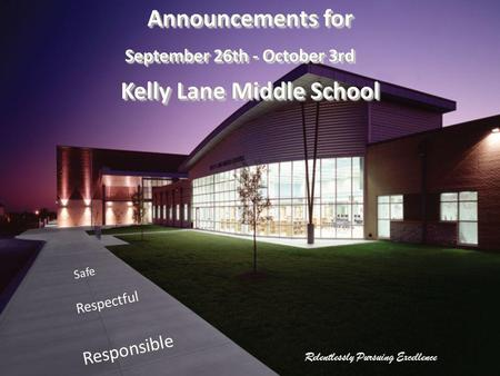 Relentlessly Pursuing Excellence Safe Respectful Responsible Announcements for September 26th - October 3rd Kelly Lane Middle School Announcements for.
