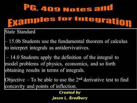 Created by Jason L. Bradbury State Standard – 15.0b Students use the fundamental theorem of calculus to interpret integrals as antidervivatives. – 14.0.
