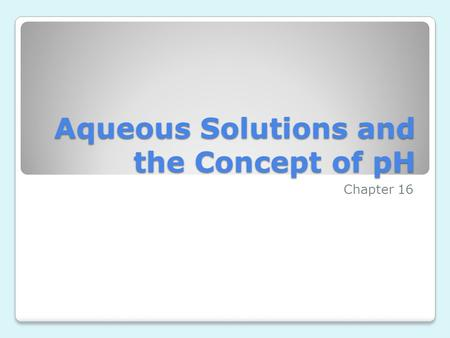 Aqueous Solutions and the Concept of pH Chapter 16.