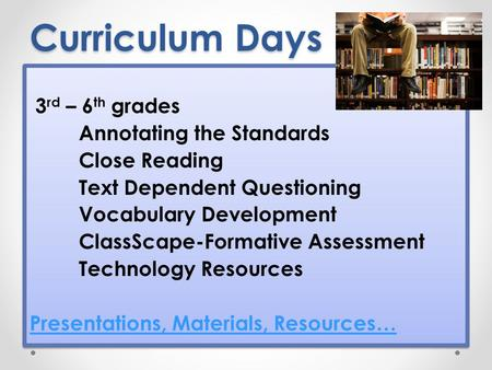Curriculum Days 3 rd – 6 th grades Annotating the Standards Close Reading Text Dependent Questioning Vocabulary Development ClassScape-Formative Assessment.