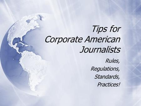 Tips for Corporate American Journalists Rules, Regulations, Standards, Practices! Rules, Regulations, Standards, Practices!