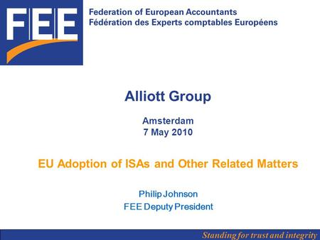 Standing for trust and integrity Alliott Group Amsterdam 7 May 2010 EU Adoption of ISAs and Other Related Matters Philip Johnson FEE Deputy President.