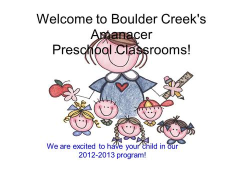 We are excited to have your child in our 2012-2013 program! Welcome to Boulder Creek's Amanacer Preschool Classrooms!