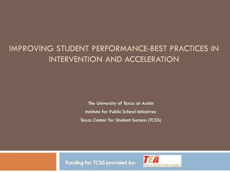 IMPROVING STUDENT PERFORMANCE-BEST PRACTICES IN INTERVENTION AND ACCELERATION The University of Texas at Austin Institute for Public School Initiatives.