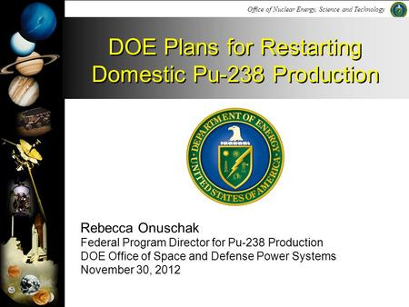 Office of Nuclear Energy, Science and Technology Rebecca Onuschak Federal Program Director for Pu-238 Production DOE Office of Space and Defense Power.