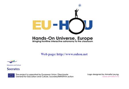 Web page:  The European project « EU-HOU Hands-On Universe, Europe. Bringing interactive frontline astronomy to the classroom» is.