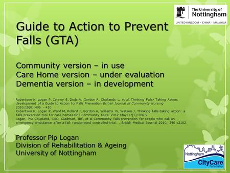  Guide to Action to Prevent Falls (GTA) Community version – in use Care Home version – under evaluation Dementia version – in development Professor Pip.