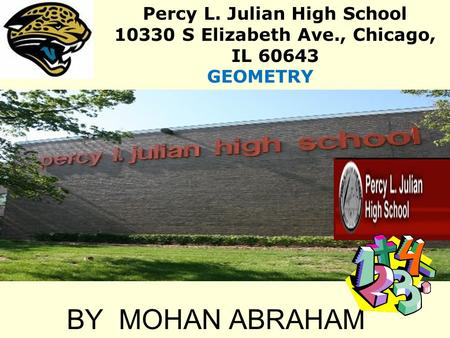 BY MOHAN ABRAHAM Percy L. Julian High School 10330 S Elizabeth Ave., Chicago, IL 60643 GEOMETRY.