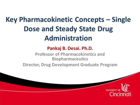 Key Pharmacokinetic Concepts – Single Dose and Steady State Drug Administration Pankaj B. Desai. Ph.D. Professor of Pharmacokinetics and Biopharmaceutics.