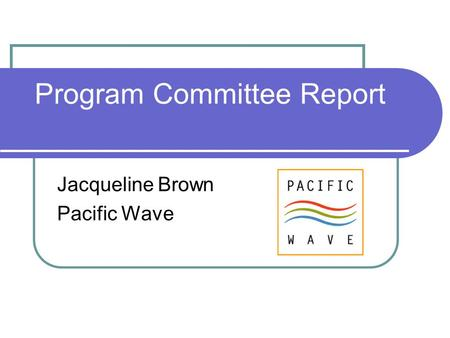 Program Committee Report Jacqueline Brown Pacific Wave.