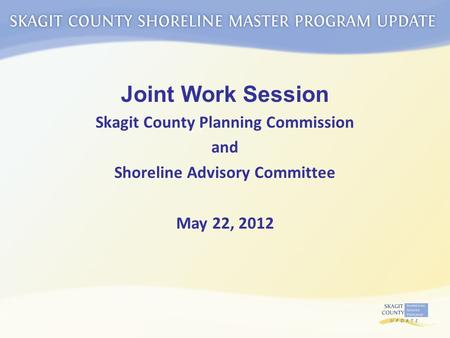 Joint Work Session Skagit County Planning Commission and Shoreline Advisory Committee May 22, 2012.