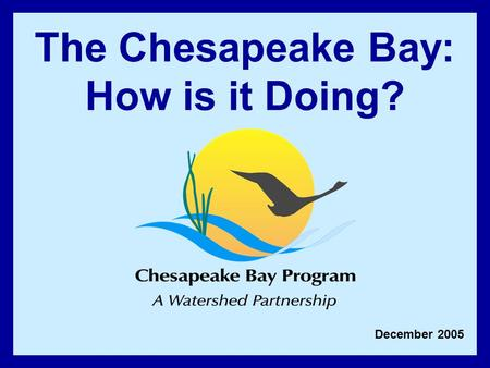 December 2005 The Chesapeake Bay: How is it Doing?
