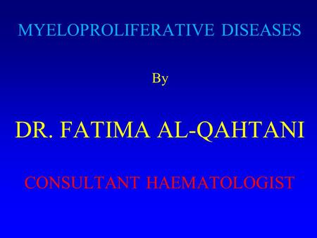 MYELOPROLIFERATIVE DISEASES By DR. FATIMA AL-QAHTANI CONSULTANT HAEMATOLOGIST.