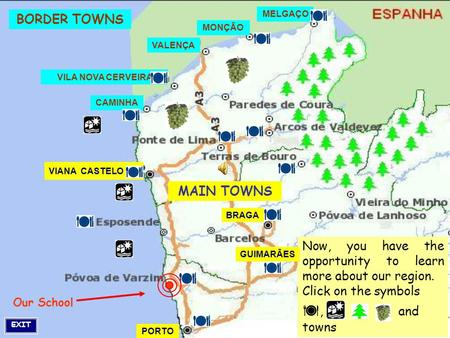 Our School BORDER TOWNS MAIN TOWNS Now, you have the opportunity to learn more about our region. Click on the symbols , and towns EXIT BRAGA GUIMARÃES.