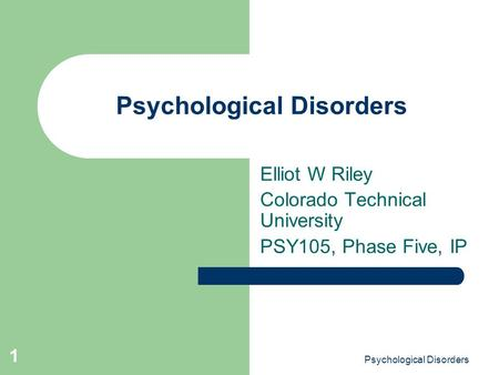 Psychological Disorders 1 Elliot W Riley Colorado Technical University PSY105, Phase Five, IP.
