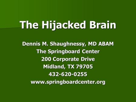 The Hijacked Brain Dennis M. Shaughnessy, MD ABAM The Springboard Center 200 Corporate Drive Midland, TX 79705 432-620-0255www.springboardcenter.org.