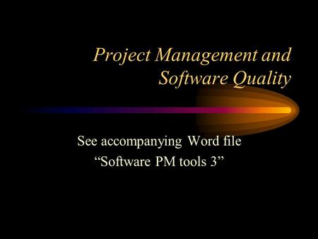 "Project Management and Software Quality See accompanying Word file ""Software PM tools 3"""