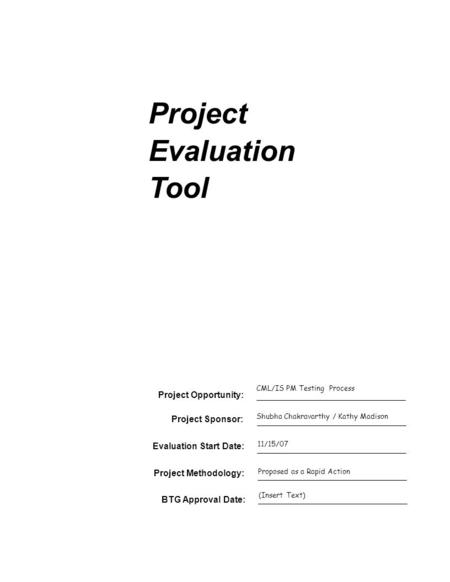 Project Evaluation Tool Project Sponsor: Evaluation Start Date: Project Opportunity: CML/IS PM Testing Process Shubha Chakravarthy / Kathy Madison 11/15/07.