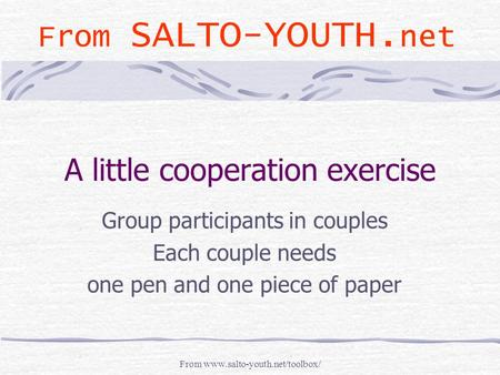 From www.salto-youth.net/toolbox/ A little cooperation exercise Group participants in couples Each couple needs one pen and one piece of paper From SALTO-YOUTH.