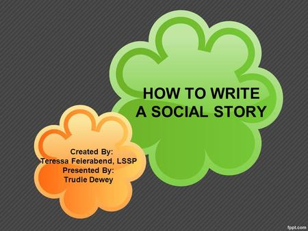HOW TO WRITE A SOCIAL STORY Created By: Teressa Feierabend, LSSP Presented By: Trudie Dewey.
