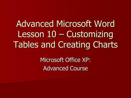 Advanced Microsoft Word Lesson 10 – Customizing Tables and Creating Charts Microsoft Office XP: Advanced Course.