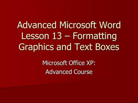 Advanced Microsoft Word Lesson 13 – Formatting Graphics and Text Boxes Microsoft Office XP: Advanced Course.