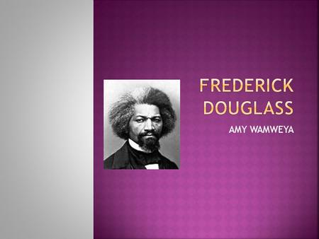 AMY WAMWEYA.  Do you know FREDERICK DOUGLASS well if you don't know him let me tell you about Frederick Douglass. This is a picture of Frederick Douglass.