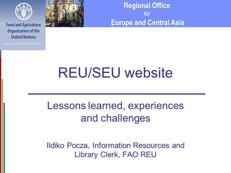 Regional Office for Europe and Central Asia REU/SEU website Lessons learned, experiences and challenges Ildiko Pocza, Information Resources and Library.