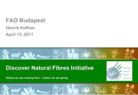 Discover Natural Fibres Initiative Where we are coming from – where we are going FAO Budapest Henrik Kuffner April 13, 2011.