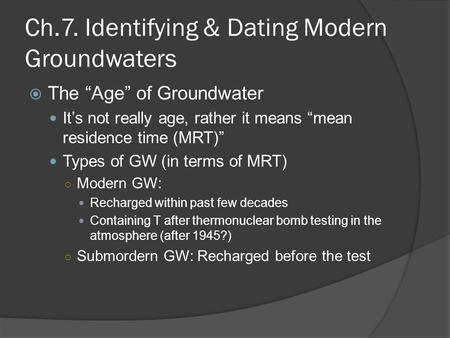 "Ch.7. Identifying & Dating Modern Groundwaters  The ""Age"" of Groundwater It's not really age, rather it means ""mean residence time (MRT)"" Types of GW."