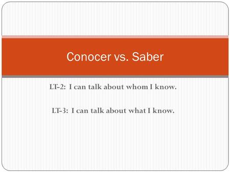 LT-2: I can talk about whom I know. LT-3: I can talk about what I know. Conocer vs. Saber.